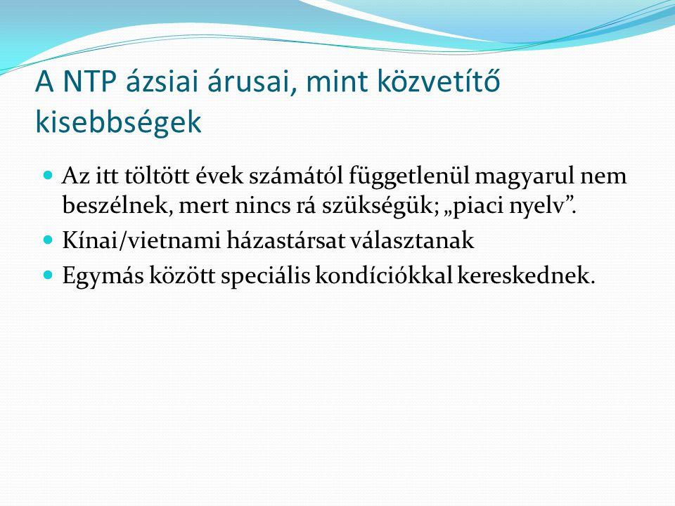 """A NTP ázsiai árusai, mint közvetítő kisebbségek  Az itt töltött évek számától függetlenül magyarul nem beszélnek, mert nincs rá szükségük; """"piaci nyelv ."""