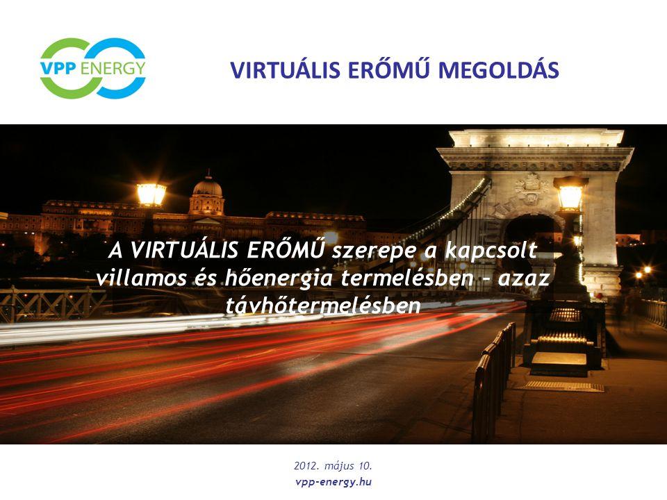 Virtuális Erőmű Kapcsolt Erőmű 1 Kapcsolt Erőmű 2 Kapcsolt Erőmű 3 Kapcsolt Erőmű 4 Kapcsolt Erőmű 5 Kapcsolt Erőmű 6 Kapcsolt Erőmű n A Virtuális Erőmű = Szabályzó Központ + Kapcsolt Erőművek villamos energia hálózathoz lokálisan elkülönülten kapcsolódnak  Optimális üzemméret > 100 MW;  20 - 30 Kiserőmű / Erőműegység  Magas kapacitás kihasználtság > 50%;  Szekunder Szabályozásképesség : magas szintű versenyképesség a villamos energiapiac bármely szereplőjével  A VPP 2011.