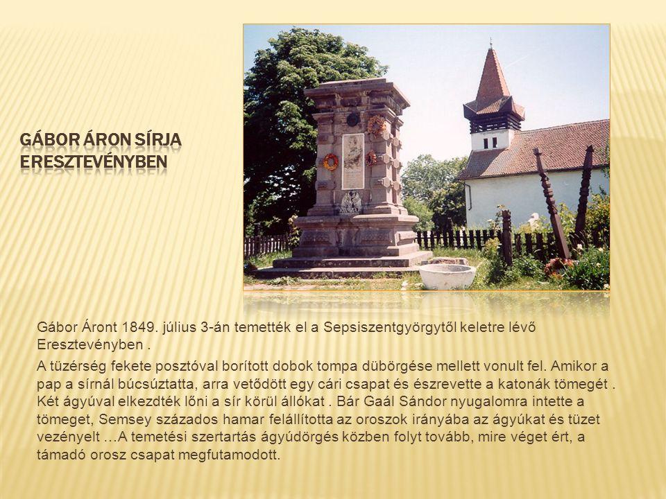 Gábor Áront 1849. július 3-án temették el a Sepsiszentgyörgytől keletre lévő Eresztevényben. A tüzérség fekete posztóval borított dobok tompa dübörgés