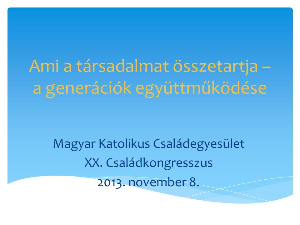Ami a társadalmat összetartja – a generációk együttműködése Magyar Katolikus Családegyesület XX. Családkongresszus 2013. november 8.