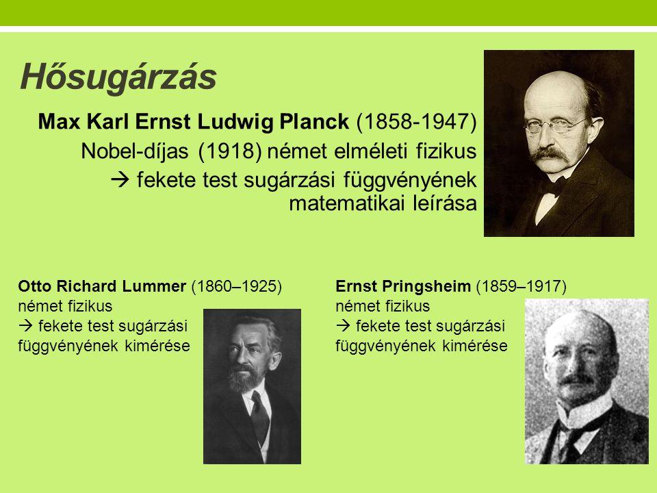 Hősugárzás Max Karl Ernst Ludwig Planck (1858-1947) Nobel-díjas (1918) német elméleti fizikus  fekete test sugárzási függvényének matematikai leírása Otto Richard Lummer (1860–1925) német fizikus  fekete test sugárzási függvényének kimérése Ernst Pringsheim (1859–1917) német fizikus  fekete test sugárzási függvényének kimérése
