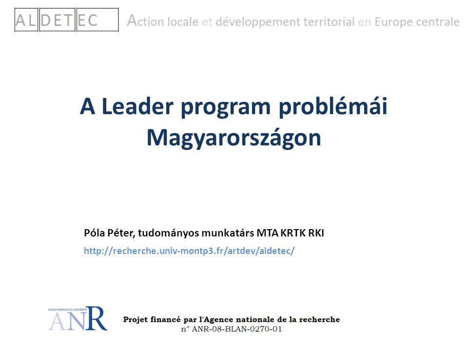A Leader program problémái Magyarországon Póla Péter, tudományos munkatárs MTA KRTK RKI http://recherche.univ-montp3.fr/artdev/aldetec/