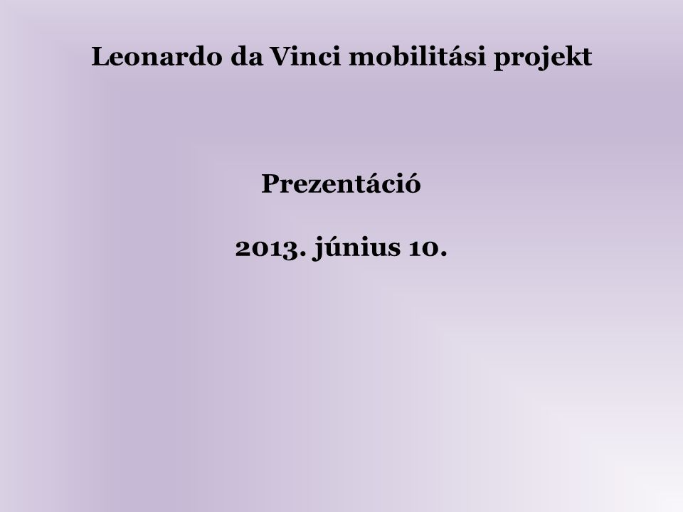 Leonardo da Vinci mobilitási projekt Prezentáció 2013. június 10.
