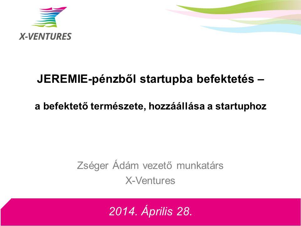 JEREMIE-pénzből startupba befektetés – a befektető természete, hozzáállása a startuphoz 2014. Április 28. Zséger Ádám vezető munkatárs X-Ventures