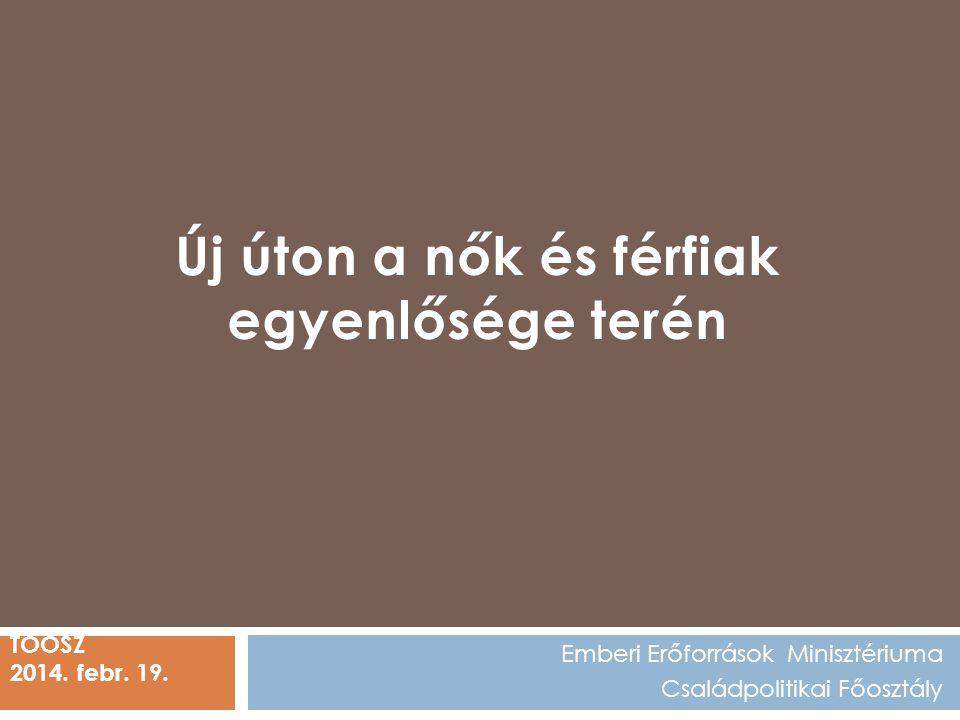 Emberi Erőforrások Minisztériuma Családpolitikai Főosztály TÖOSZ 2014. febr. 19. Új úton a nők és férfiak egyenlősége terén