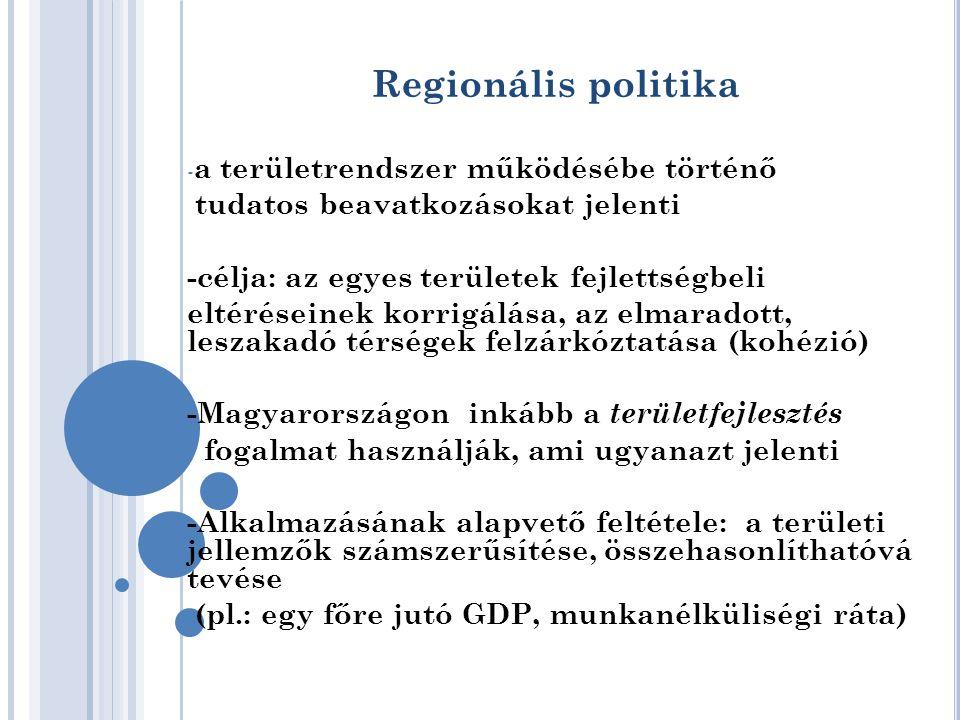 Regionális politika - a területrendszer működésébe történő tudatos beavatkozásokat jelenti -célja: az egyes területek fejlettségbeli eltéréseinek korrigálása, az elmaradott, leszakadó térségek felzárkóztatása (kohézió) -Magyarországon inkább a területfejlesztés fogalmat használják, ami ugyanazt jelenti -Alkalmazásának alapvető feltétele: a területi jellemzők számszerűsítése, összehasonlíthatóvá tevése (pl.: egy főre jutó GDP, munkanélküliségi ráta)