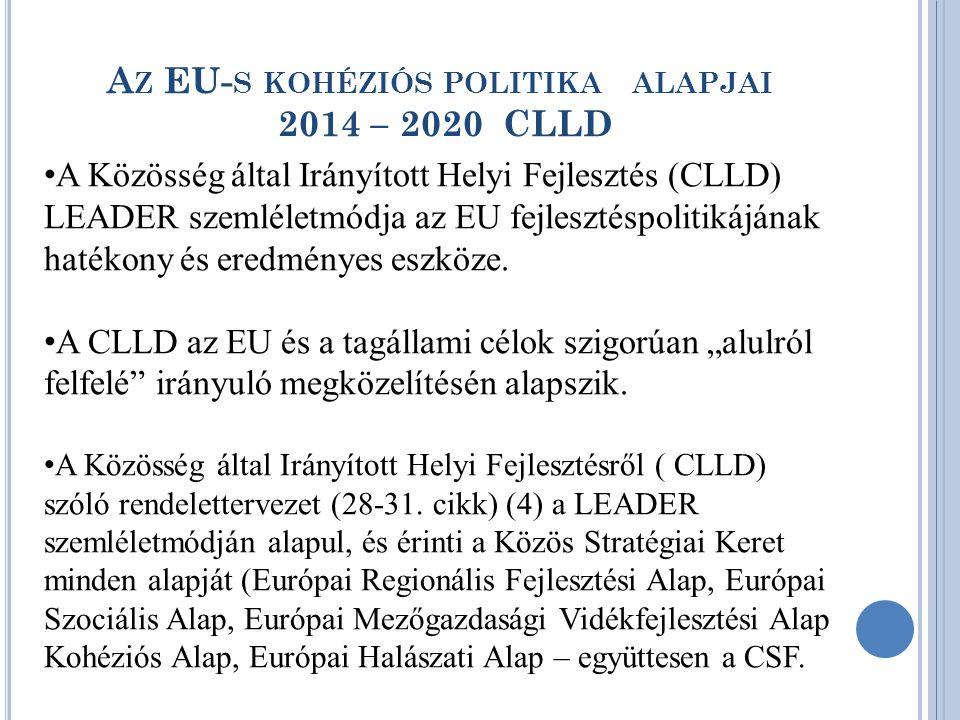 A Z EU- S KOHÉZIÓS POLITIKA ALAPJAI 2014 – 2020 CLLD • A Közösség által Irányított Helyi Fejlesztés (CLLD) LEADER szemléletmódja az EU fejlesztéspolitikájának hatékony és eredményes eszköze.