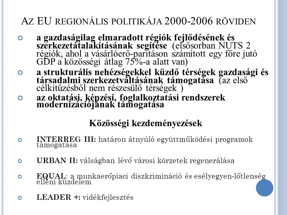 A Z EU REGIONÁLIS POLITIKÁJA 2000-2006 RÖVIDEN a gazdaságilag elmaradott régiók fejlődésének és szerkezetátalakításának segítése (elsősorban NUTS 2 régiók, ahol a vásárlóerő-paritáson számított egy főre jutó GDP a közösségi átlag 75%-a alatt van) a strukturális nehézségekkel küzdő térségek gazdasági és társadalmi szerkezetváltásának támogatása (az első célkitűzésből nem részesülő térségek ) az oktatási, képzési, foglalkoztatási rendszerek modernizációjának támogatása Közösségi kezdeményezések INTERREG III: határon átnyúló együttműködési programok támogatása URBAN II: válságban lévő városi körzetek regenerálása EQUAL : a munkaerőpiaci diszkrimináció és esélyegyen-lőtlenség elleni küzdelem LEADER +: vidékfejlesztés