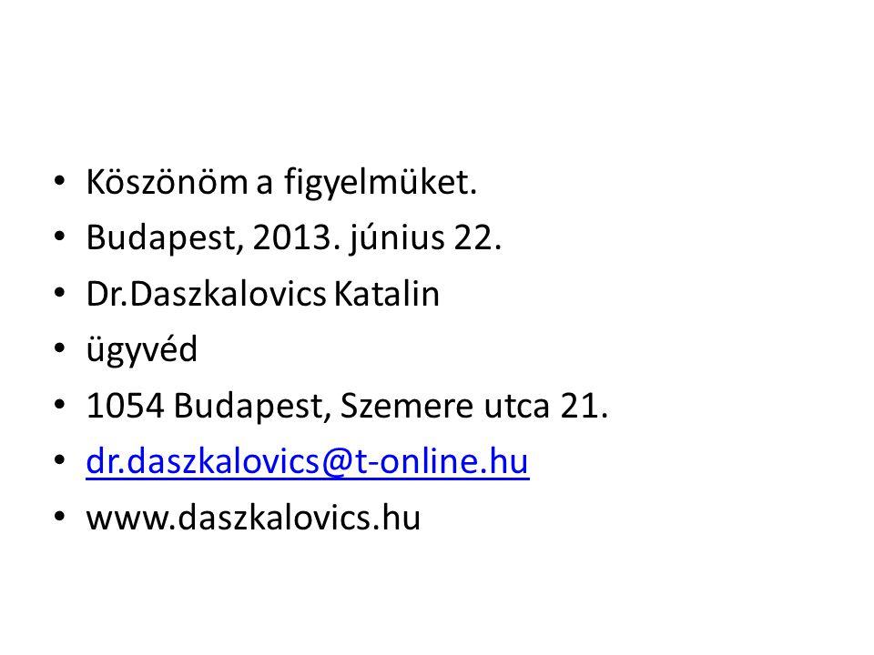 • Köszönöm a figyelmüket. • Budapest, 2013. június 22. • Dr.Daszkalovics Katalin • ügyvéd • 1054 Budapest, Szemere utca 21. • dr.daszkalovics@t-online