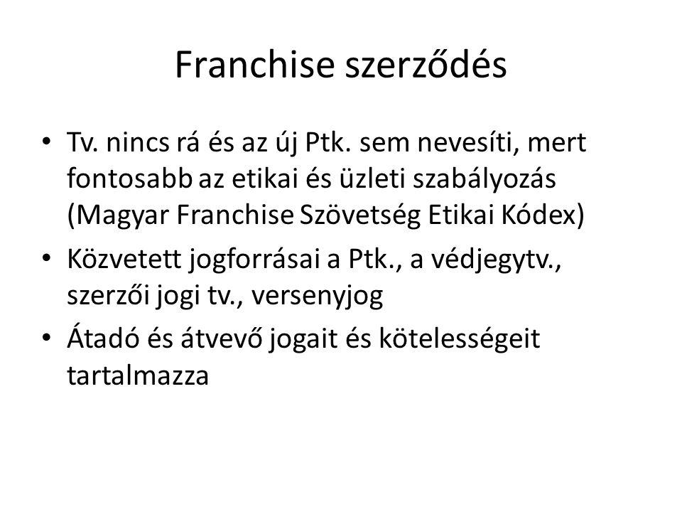 Franchise szerződés • Tv. nincs rá és az új Ptk. sem nevesíti, mert fontosabb az etikai és üzleti szabályozás (Magyar Franchise Szövetség Etikai Kódex
