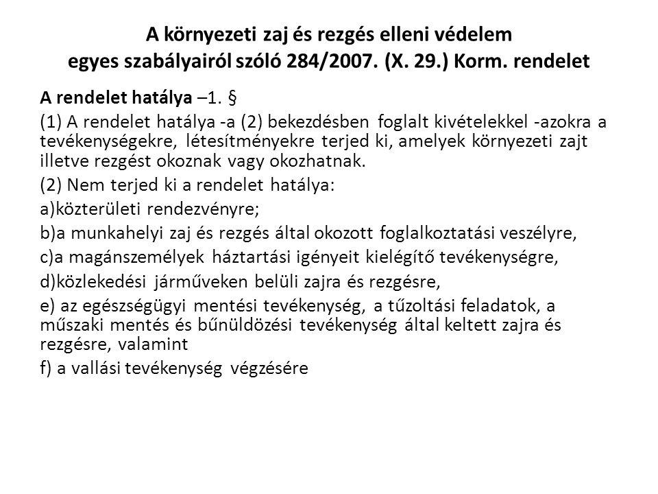 A környezeti zaj és rezgés elleni védelem egyes szabályairól szóló 284/2007. (X. 29.) Korm. rendelet A rendelet hatálya –1. § (1) A rendelet hatálya -