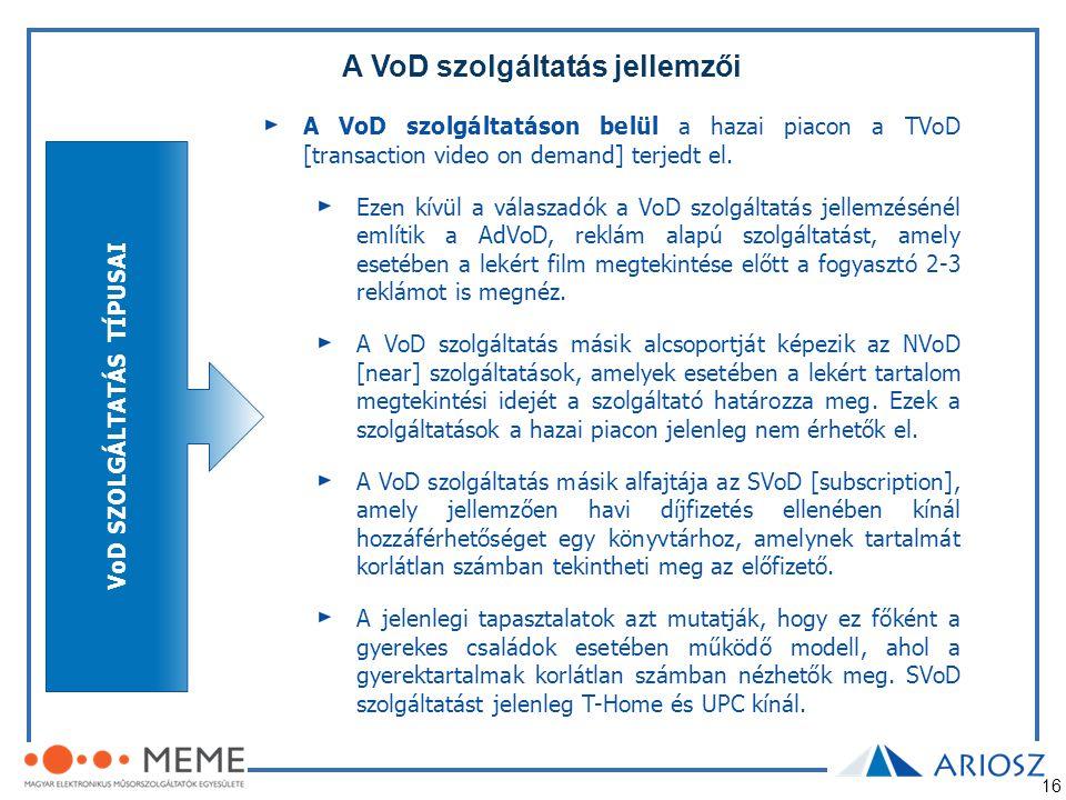 16 A VoD szolgáltatás jellemzői A VoD szolgáltatáson belül a hazai piacon a TVoD [transaction video on demand] terjedt el. Ezen kívül a válaszadók a V