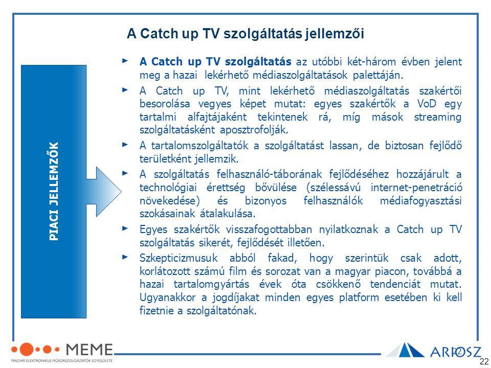 22 A Catch up TV szolgáltatás jellemzői 22 PIACI JELLEMZŐK A Catch up TV szolgáltatás az utóbbi két-három évben jelent meg a hazai lekérhető médiaszol