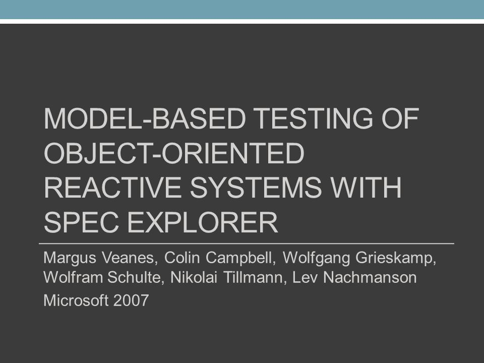 MODEL-BASED TESTING OF OBJECT-ORIENTED REACTIVE SYSTEMS WITH SPEC EXPLORER Margus Veanes, Colin Campbell, Wolfgang Grieskamp, Wolfram Schulte, Nikolai