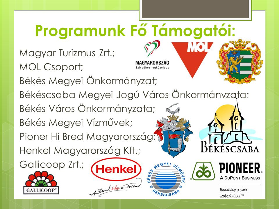 Programunk Fő Támogatói: Magyar Turizmus Zrt.; MOL Csoport; Békés Megyei Önkormányzat; Békéscsaba Megyei Jogú Város Önkormányzata; Békés Város Önkormá
