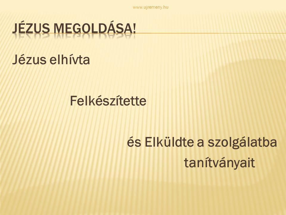 Jézus elhívta Felkészítette és Elküldte a szolgálatba tanítványait www.ujremeny.hu