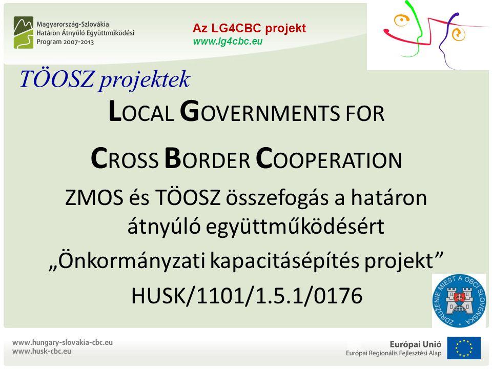 """Az LG4CBC projekt www.lg4cbc.eu L OCAL G OVERNMENTS FOR C ROSS B ORDER C OOPERATION ZMOS és TÖOSZ összefogás a határon átnyúló együttműködésért """"Önkormányzati kapacitásépítés projekt HUSK/1101/1.5.1/0176 Az LG4CBC projekt www.lg4cbc.eu L OCAL G OVERNMENTS FOR C ROSS B ORDER C OOPERATION ZMOS és TÖOSZ összefogás a határon átnyúló együttműködésért """"Önkormányzati kapacitásépítés projekt HUSK/1101/1.5.1/0176 TÖOSZ projektek"""
