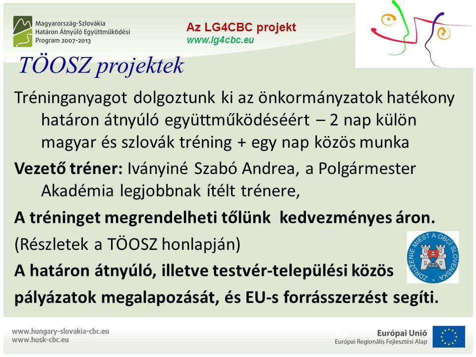 """Az LG4CBC projekt www.lg4cbc.eu L OCAL G OVERNMENTS FOR C ROSS B ORDER C OOPERATION ZMOS és TÖOSZ összefogás a határon átnyúló együttműködésért """"Önkormányzati kapacitásépítés projekt HUSK/1101/1.5.1/0176 Az LG4CBC projekt www.lg4cbc.eu Tréninganyagot dolgoztunk ki az önkormányzatok hatékony határon átnyúló együttműködéséért – 2 nap külön magyar és szlovák tréning + egy nap közös munka Vezető tréner: Iványiné Szabó Andrea, a Polgármester Akadémia legjobbnak ítélt trénere, A tréninget megrendelheti tőlünk kedvezményes áron."""