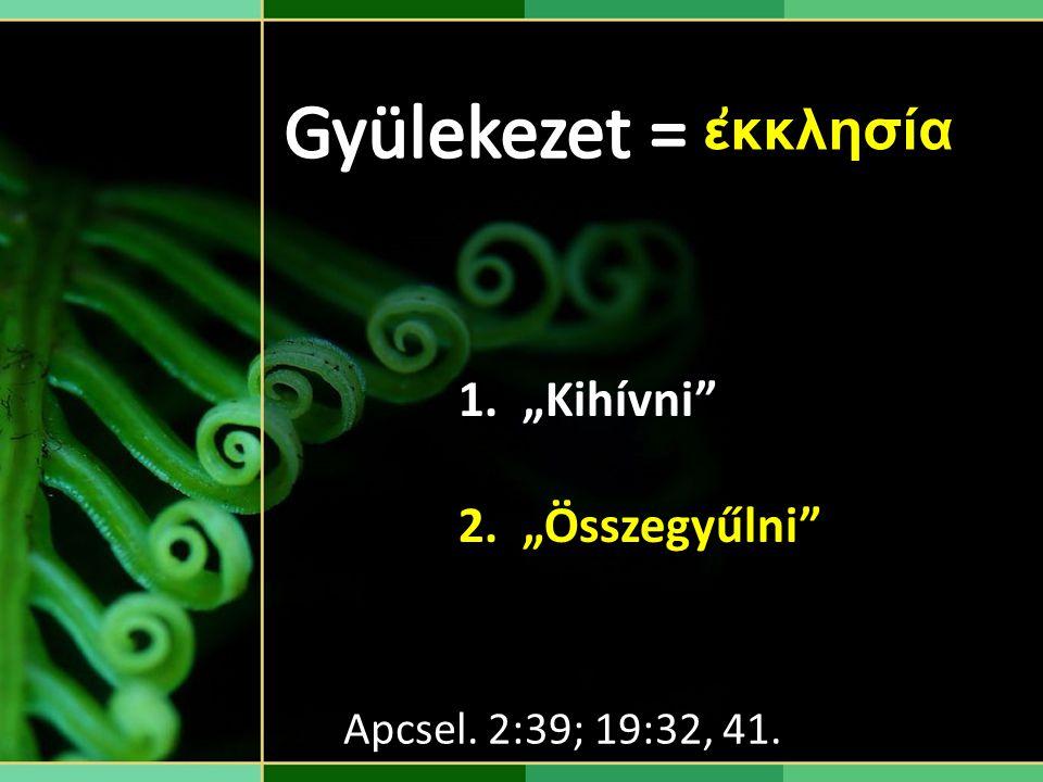 """1. """"Kihívni"""" 2. """"Összegyűlni"""" Apcsel. 2:39; 19:32, 41. ἐκκλησία"""