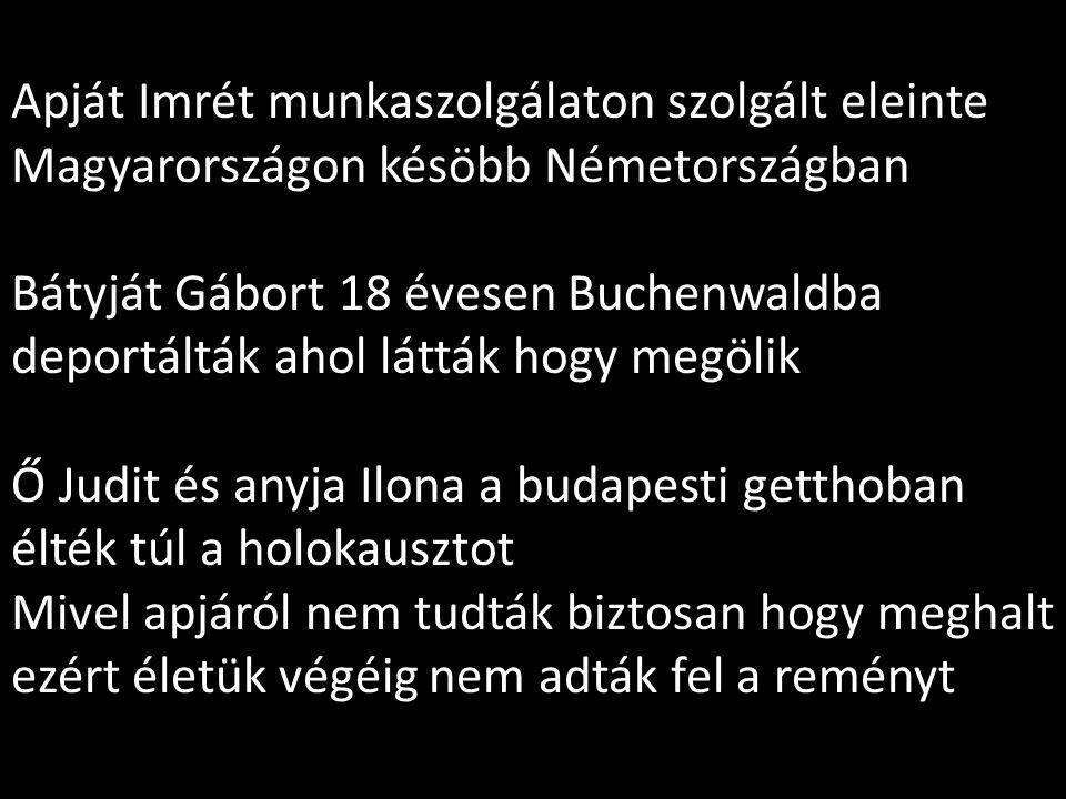 Apját Imrét munkaszolgálaton szolgált eleinte Magyarországon késöbb Németországban Bátyját Gábort 18 évesen Buchenwaldba deportálták ahol látták hogy megölik Ő Judit és anyja Ilona a budapesti getthoban élték túl a holokausztot Mivel apjáról nem tudták biztosan hogy meghalt ezért életük végéig nem adták fel a reményt