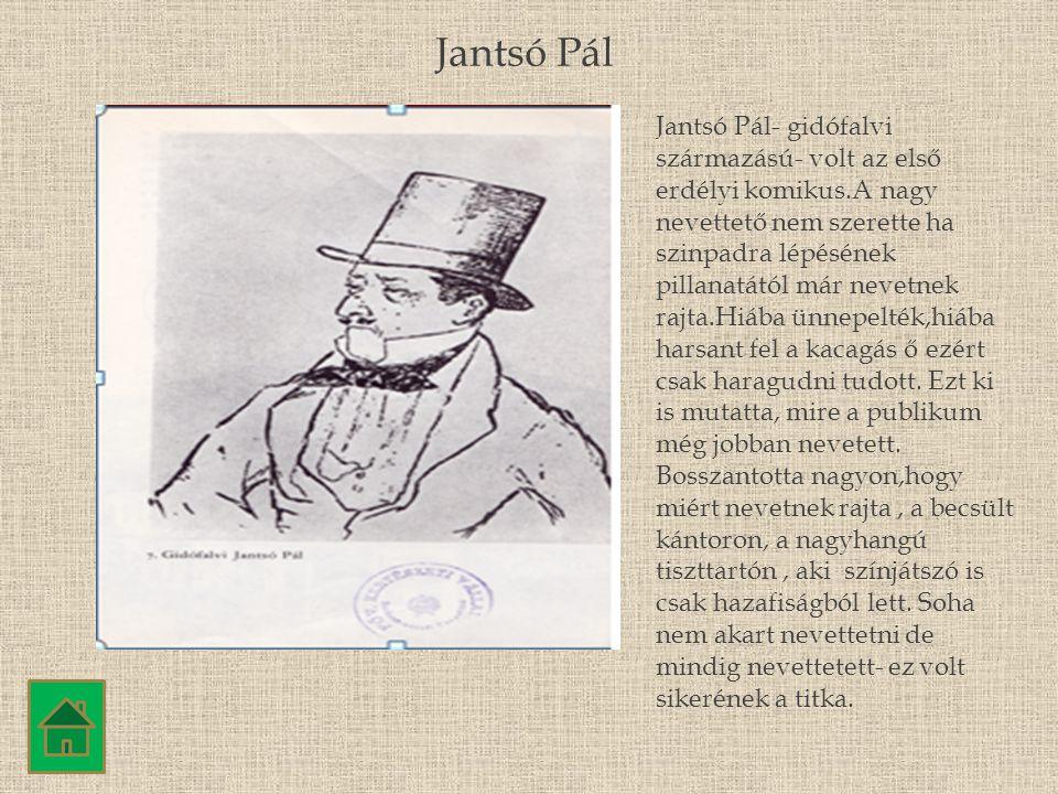 Jantsó Pál Jantsó Pál- gidófalvi származású- volt az első erdélyi komikus.A nagy nevettető nem szerette ha szinpadra lépésének pillanatától már nevetn