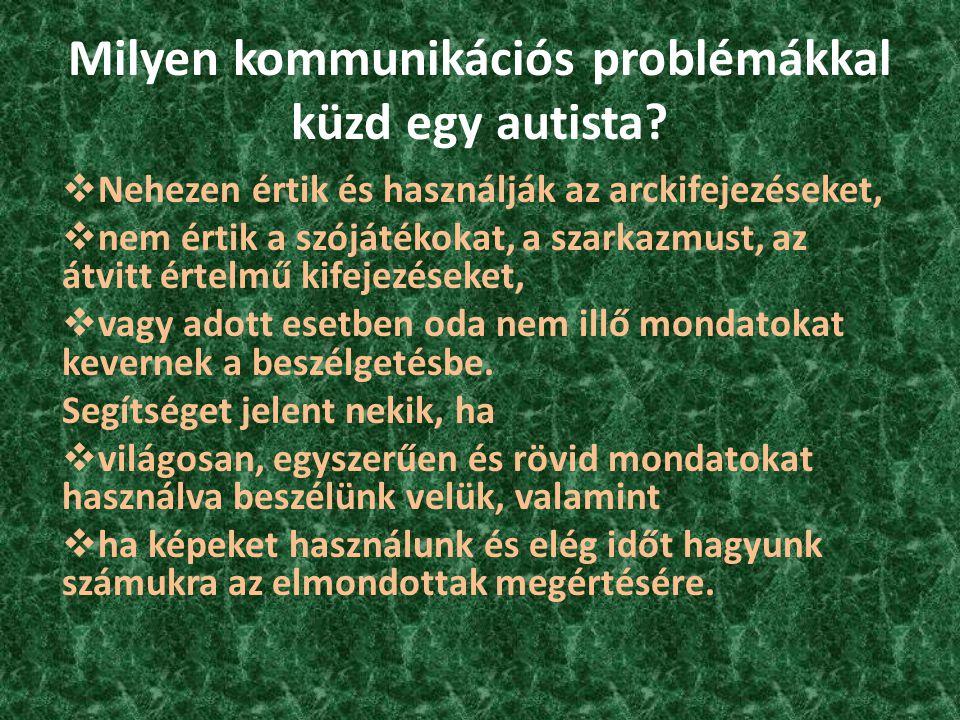 Milyen kommunikációs problémákkal küzd egy autista?  Nehezen értik és használják az arckifejezéseket,  nem értik a szójátékokat, a szarkazmust, az á