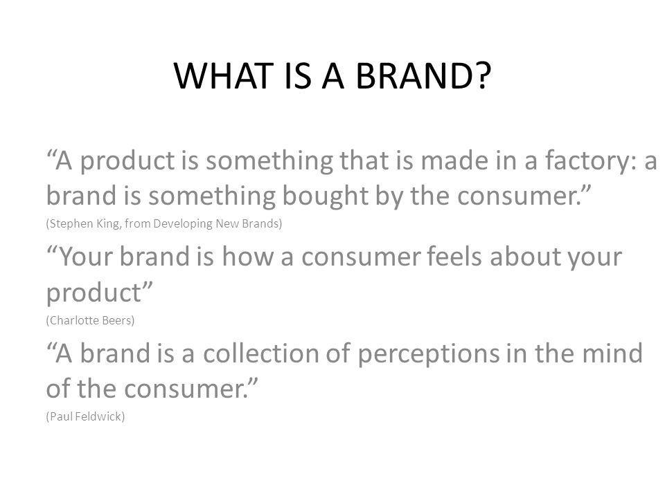 "WHAT IS A BRAND? ""A product is something that is made in a factory: a brand is something bought by the consumer."" (Stephen King, from Developing New B"