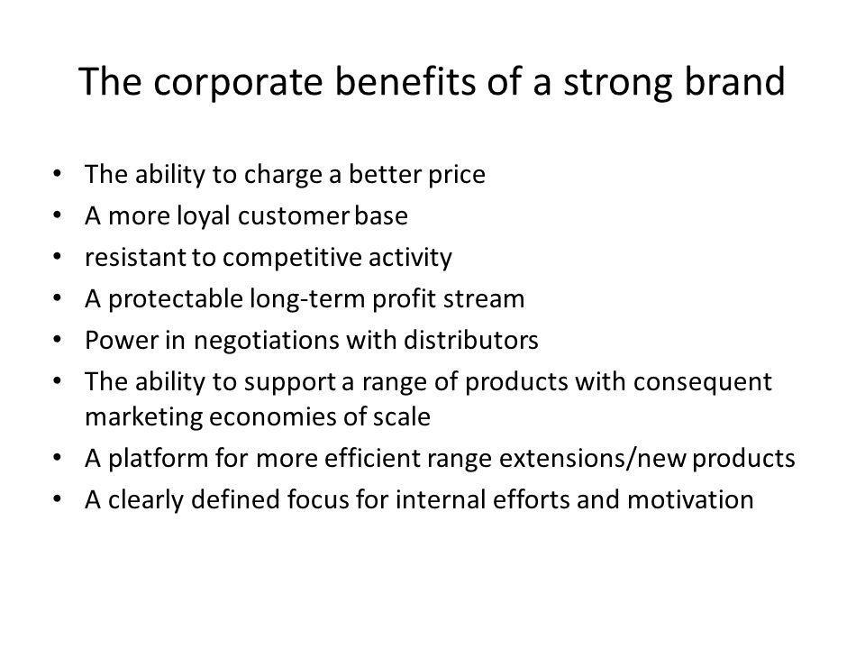 The corporate benefits of a strong brand • The ability to charge a better price • A more loyal customer base • resistant to competitive activity • A p