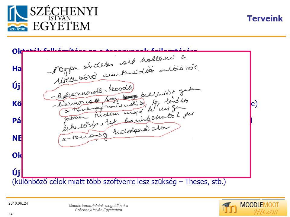 TÁMOP412/C Terveink 2010.06..24 Moodle tapasztalatok, megoldások a Széchenyi István Egyetemen 14 Oktatók felkészítése az e-tananyagok fejlesztésére Hallgatók bevonása az e-learning feladatok megoldására Új megoldások bevezetése az e-tanulás tantárgyban Könyvtári feladatok támogatása (kutatásmódszertan kurzus elkészítése) Pályázatok, projektek támogatása a Moodle rendszer segítségével NEPTUN Moodle kapcsolat kialakítása Oktatási hatékonyságvizsgálatok Új e-tananyag- és feladatlap szerkesztők kipróbálása, bevezetése (különböző célok miatt több szoftverre lesz szükség – Theses, stb.)