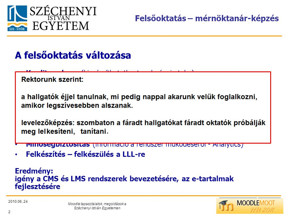 TÁMOP412/C Felsőoktatás – mérnöktanár-képzés 2010.06..24 Moodle tapasztalatok, megoldások a Széchenyi István Egyetemen 2 A felsőoktatás változása • Kreditrendszer (kiszámíthatatlan tanulmányi utak..) • Bolognai folyamat (BsC, MsC…) • Tömegképzés (10.000 feletti hallgató) • Levelező képzés, távoktatás (idő, utazás…) • Hallgatók igényeinek a megváltozása (időbeosztás, …) • Törekvés az oktatási folyamat átlátható, szakszerű kezelésére • Tudatos tevékenység és időtervezés (hallgató és oktató) • Minőségbiztosítás (információ a rendszer működéséről - Analytics) • Felkészítés – felkészülés a LLL-re Eredmény: igény a CMS és LMS rendszerek bevezetésére, az e-tartalmak fejlesztésére