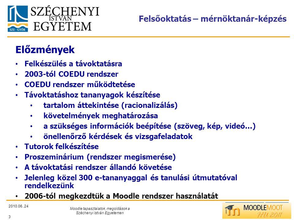 TÁMOP412/C Felsőoktatás – mérnöktanár-képzés 2010.06..24 Moodle tapasztalatok, megoldások a Széchenyi István Egyetemen 3 Előzmények • Felkészülés a távoktatásra • 2003-tól COEDU rendszer • COEDU rendszer működtetése • Távoktatáshoz tananyagok készítése • tartalom áttekintése (racionalizálás) • követelmények meghatározása • a szükséges információk beépítése (szöveg, kép, videó…) • önellenőrző kérdések és vizsgafeladatok • Tutorok felkészítése • Proszeminárium (rendszer megismerése) • A távoktatási rendszer állandó követése • Jelenleg közel 300 e-tananyaggal és tanulási útmutatóval rendelkezünk • 2006-tól megkezdtük a Moodle rendszer használatát
