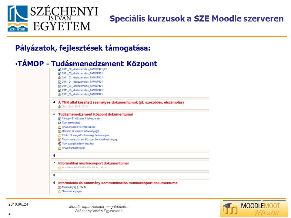 TÁMOP412/C Speciális kurzusok a SZE Moodle szerveren 2010.06..24 Moodle tapasztalatok, megoldások a Széchenyi István Egyetemen 6 Pályázatok, fejlesztések támogatása: • TÁMOP - Tudásmenedzsment Központ
