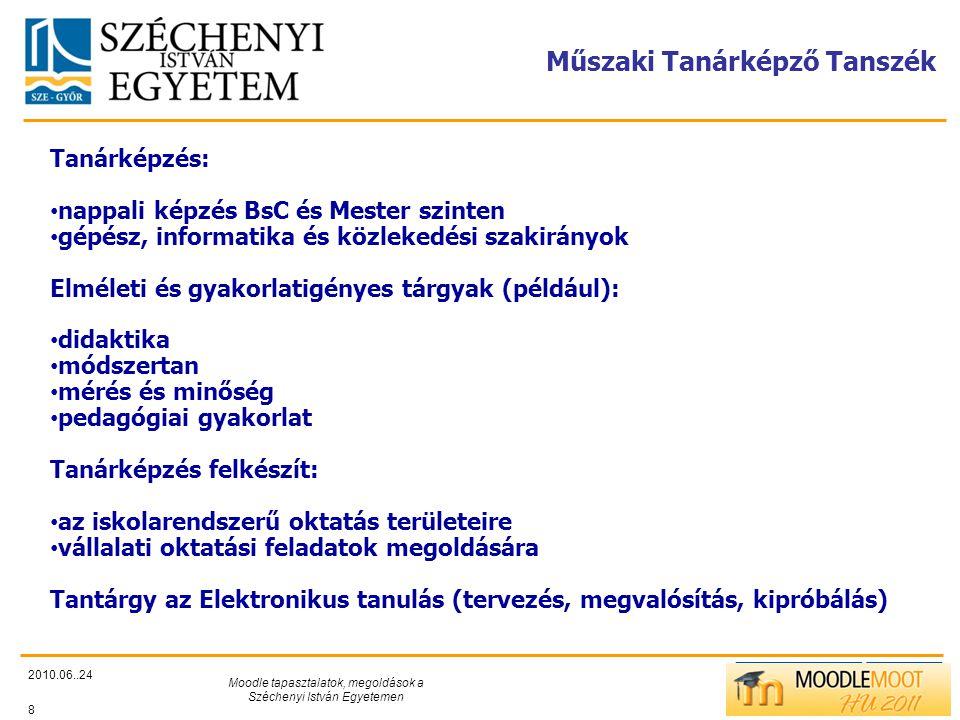 TÁMOP412/C Műszaki Tanárképző Tanszék 2010.06..24 Moodle tapasztalatok, megoldások a Széchenyi István Egyetemen 8 Tanárképzés: • nappali képzés BsC és Mester szinten • gépész, informatika és közlekedési szakirányok Elméleti és gyakorlatigényes tárgyak (például): • didaktika • módszertan • mérés és minőség • pedagógiai gyakorlat Tanárképzés felkészít: • az iskolarendszerű oktatás területeire • vállalati oktatási feladatok megoldására Tantárgy az Elektronikus tanulás (tervezés, megvalósítás, kipróbálás)
