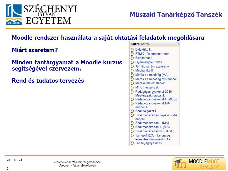 TÁMOP412/C Műszaki Tanárképző Tanszék 2010.06..24 Moodle tapasztalatok, megoldások a Széchenyi István Egyetemen 9 Moodle rendszer használata a saját oktatási feladatok megoldására Miért szeretem.