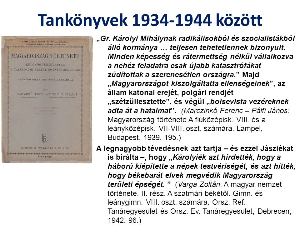 """Tankönyvek a háború idején Az újabb háború közepette tovább folyt az """"ellenséggyártás : """"A szabadkőművesek, a polgári radikálisok és a szociáldemokraták már a háborút megelőző évtizedekben fölötte káros befolyást gyakoroltak a magyar társadalomra. Amit később tovább fokozott, hogy """"Sajtójuk útján jobban megmérgezték a társadalmat, a keresztény és a nemzeti világnézettel ellentétes eszmékkel telítették és hazafiságában megingatták… A nemzet behódolása a nekik idegen, sőt létét romboló szellem előtt: ez tette lehetővé elernyedésünket s lelki összeomlásunkat. Ezek után nem lehet meglepő, hogy """"Az új népkormány egész működése a jóvátehetetlen bűnök sorozatából állott. Károlyi """"…vakon bízott a nemzetközi radikális és szocialista erők igazságtevésében."""