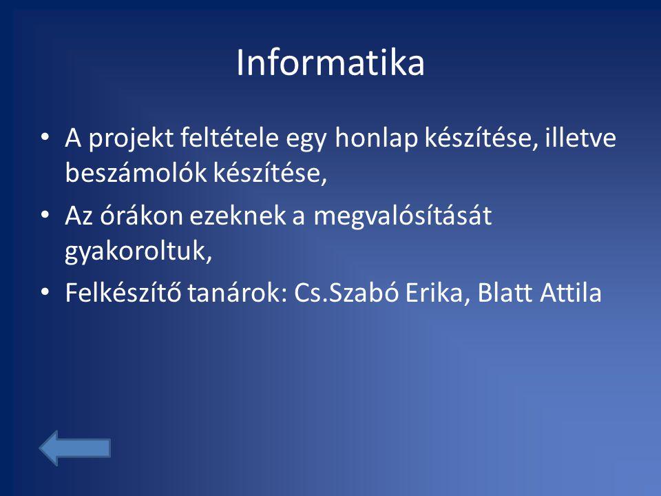 Informatika • A projekt feltétele egy honlap készítése, illetve beszámolók készítése, • Az órákon ezeknek a megvalósítását gyakoroltuk, • Felkészítő tanárok: Cs.Szabó Erika, Blatt Attila