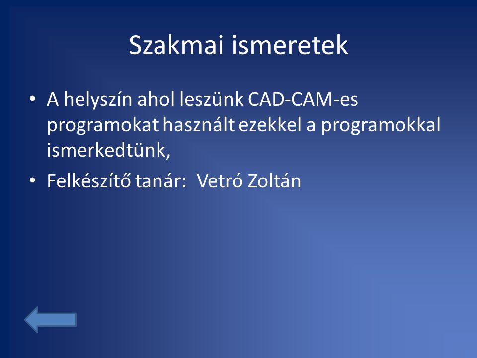 Szakmai ismeretek • A helyszín ahol leszünk CAD-CAM-es programokat használt ezekkel a programokkal ismerkedtünk, • Felkészítő tanár: Vetró Zoltán