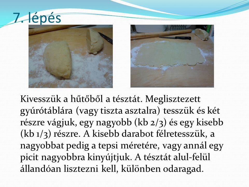 7. lépés Kivesszük a hűtőből a tésztát. Meglisztezett gyúrótáblára (vagy tiszta asztalra) tesszük és két részre vágjuk, egy nagyobb (kb 2/3) és egy ki