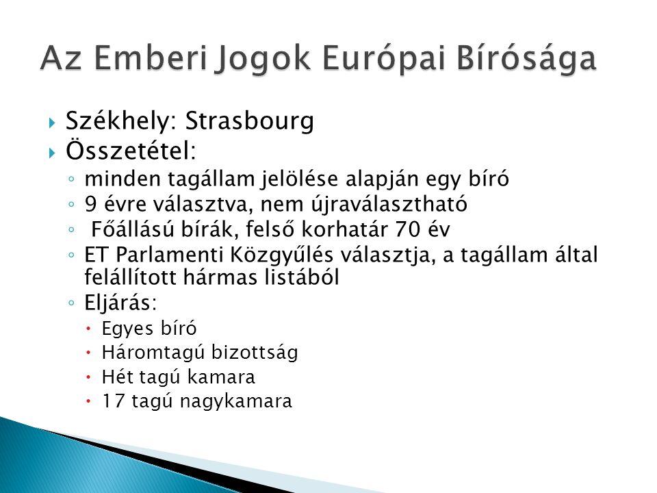 Székhely: Strasbourg  Összetétel: ◦ minden tagállam jelölése alapján egy bíró ◦ 9 évre választva, nem újraválasztható ◦ Főállású bírák, felső korhatár 70 év ◦ ET Parlamenti Közgyűlés választja, a tagállam által felállított hármas listából ◦ Eljárás:  Egyes bíró  Háromtagú bizottság  Hét tagú kamara  17 tagú nagykamara