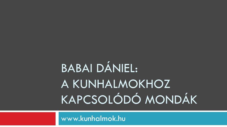 BABAI DÁNIEL: A KUNHALMOKHOZ KAPCSOLÓDÓ MONDÁK www.kunhalmok.hu
