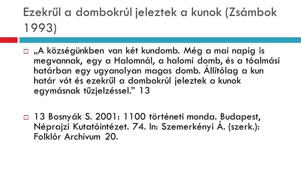 """Ezekrűl a dombokrúl jeleztek a kunok (Zsámbok 1993)  """"A községünkben van két kundomb. Még a mai napig is megvannak, egy a Halomnál, a halomi domb, és"""