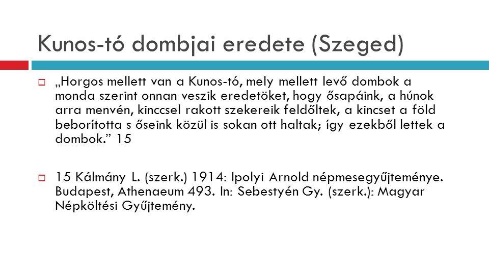 """Kunos-tó dombjai eredete (Szeged)  """"Horgos mellett van a Kunos-tó, mely mellett levő dombok a monda szerint onnan veszik eredetöket, hogy ősapáink, a"""