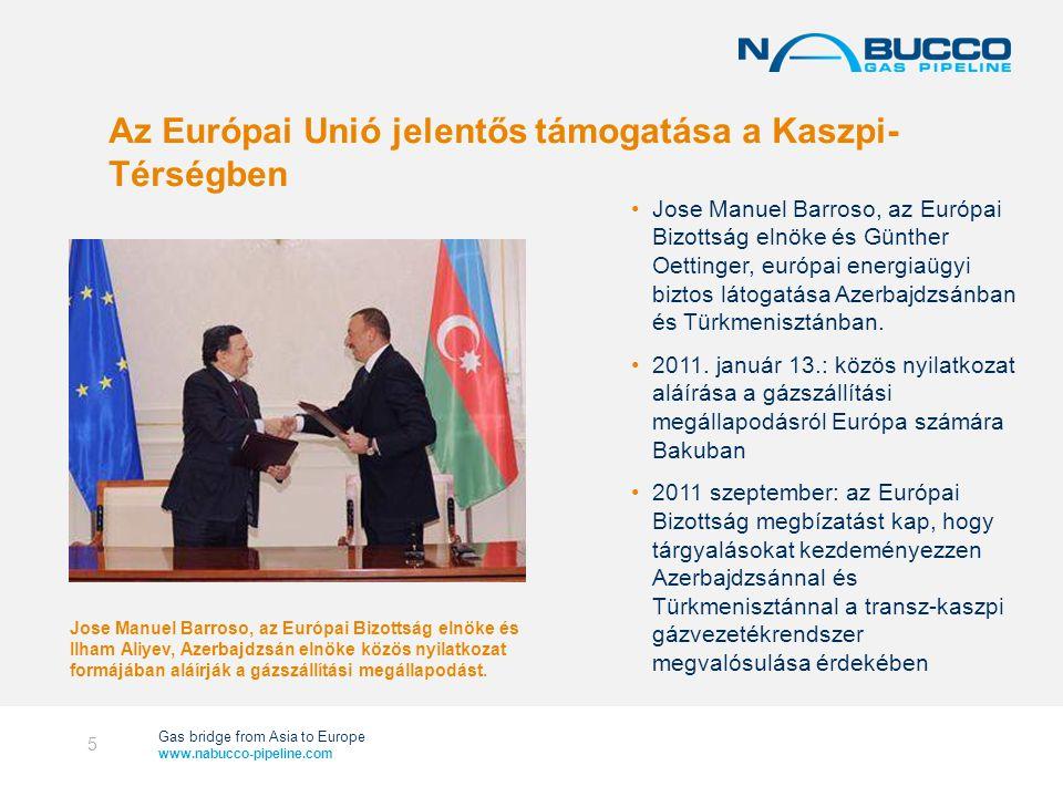 Gas bridge from Asia to Europe www.nabucco-pipeline.com Az Európai Unió jelentős támogatása a Kaszpi- Térségben •Jose Manuel Barroso, az Európai Bizottság elnöke és Günther Oettinger, európai energiaügyi biztos látogatása Azerbajdzsánban és Türkmenisztánban.