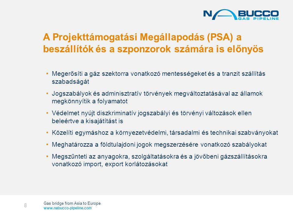 Gas bridge from Asia to Europe www.nabucco-pipeline.com A Projekttámogatási Megállapodás (PSA) a beszállítók és a szponzorok számára is előnyös •Megerősíti a gáz szektorra vonatkozó mentességeket és a tranzit szállítás szabadságát •Jogszabályok és adminisztratív törvények megváltoztatásával az államok megkönnyítik a folyamatot •Védelmet nyújt diszkriminatív jogszabályi és törvényi változások ellen beleértve a kisajátítást is •Közelíti egymáshoz a környezetvédelmi, társadalmi és technikai szabványokat •Meghatározza a földtulajdoni jogok megszerzésére vonatkozó szabályokat •Megszűnteti az anyagokra, szolgáltatásokra és a jövőbeni gázszállításokra vonatkozó import, export korlátozásokat 8