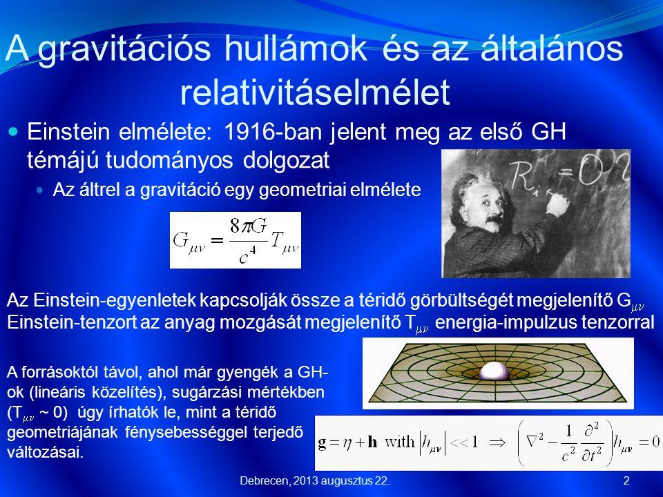 A gravitációs hullámok  A téridő geometriájának kicsiny perturbációi  Mértékrögzítés: kétféle polarizációs állapot  h + és h  3  A gravitációs hullámoknak egy körvonal pontjai mentén egyenletesen elhelyezett tömegpontokra kifejtett hatása hh h+h+ Debrecen, 2013 augusztus 22.