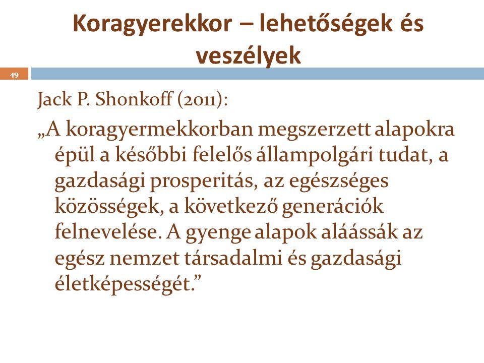 """Koragyerekkor – lehetőségek és veszélyek 49 Jack P. Shonkoff (2011): """"A koragyermekkorban megszerzett alapokra épül a későbbi felelős állampolgári tud"""