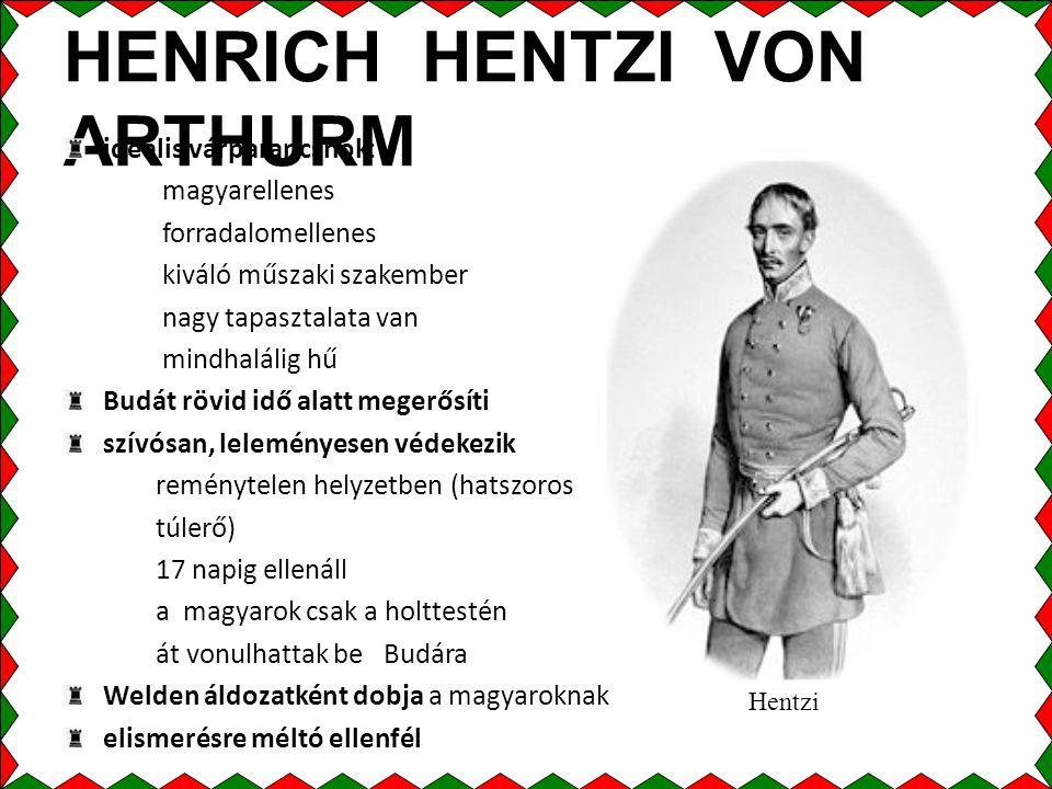 HENRICH HENTZI VON ARTHURM ideális várparancsnok: magyarellenes forradalomellenes kiváló műszaki szakember nagy tapasztalata van mindhalálig hű Budát rövid idő alatt megerősíti szívósan, leleményesen védekezik reménytelen helyzetben (hatszoros túlerő) 17 napig ellenáll a magyarok csak a holttestén át vonulhattak be Budára Welden áldozatként dobja a magyaroknak elismerésre méltó ellenfél Hentzi
