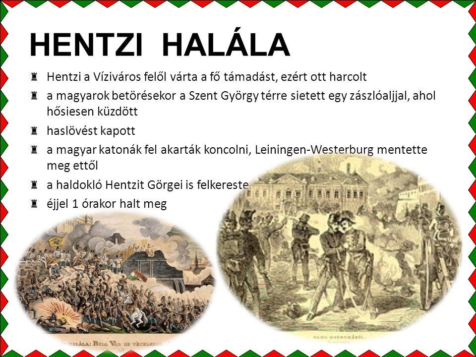HENTZI HALÁLA Hentzi a Víziváros felől várta a fő támadást, ezért ott harcolt a magyarok betörésekor a Szent György térre sietett egy zászlóaljjal, ahol hősiesen küzdött haslövést kapott a magyar katonák fel akarták koncolni, Leiningen-Westerburg mentette meg ettől a haldokló Hentzit Görgei is felkereste éjjel 1 órakor halt meg