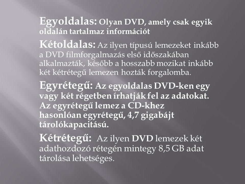 Egyoldalas: Olyan DVD, amely csak egyik oldalán tartalmaz információt Kétoldalas: Az ilyen típusú lemezeket inkább a DVD filmforgalmazás első időszakában alkalmazták, később a hosszabb mozikat inkább két kétrétegű lemezen hozták forgalomba.