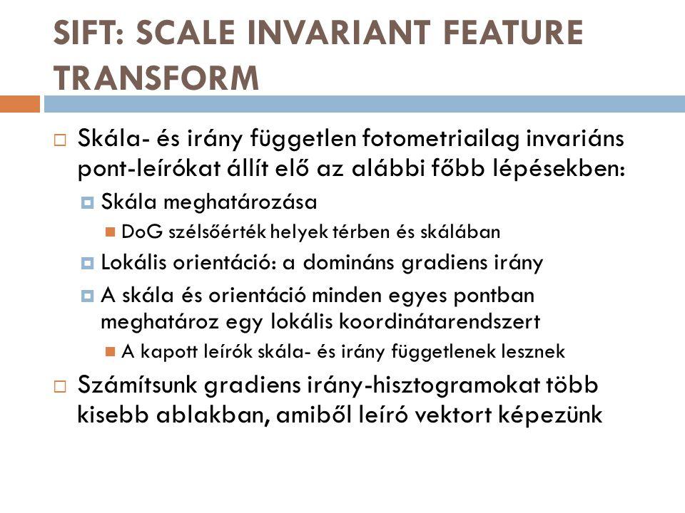 SIFT: SCALE INVARIANT FEATURE TRANSFORM  Skála- és irány független fotometriailag invariáns pont-leírókat állít elő az alábbi főbb lépésekben:  Skál